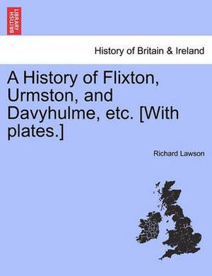 A History of Flixton, Urmston, and Davyhulme, Etc. [With Plates.]