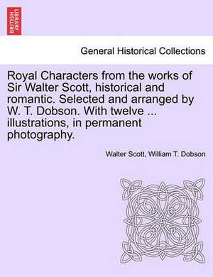Royal Characters from the Works of Sir Walter Scott, Historical and Romantic. Selected and Arranged by W. T. Dobson. with Twelve ... Illustrations, in Permanent Photography.