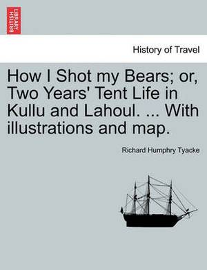 How I Shot My Bears; Or, Two Years' Tent Life in Kullu and Lahoul. ... with Illustrations and Map.