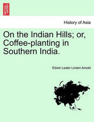 On the Indian Hills; Or, Coffee-Planting in Southern India.