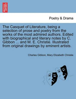 The Casquet of Literature, Being a Selection of Prose and Poetry from the Works of the Most Admired Authors. Edited with Biographical and Literary Notes by C. Gibbon ... and M. E. Christie. Illustrated from Original Drawings by Eminent Artists.