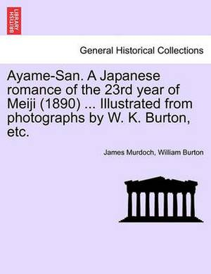 Ayame-San. a Japanese Romance of the 23rd Year of Meiji (1890) ... Illustrated from Photographs by W. K. Burton, Etc.
