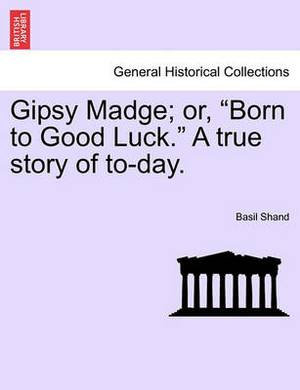 Gipsy Madge; Or, Born to Good Luck. a True Story of To-Day.
