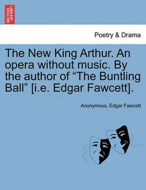 The New King Arthur. an Opera Without Music. by the Author of  The Buntling Ball  [I.E. Edgar Fawcett].