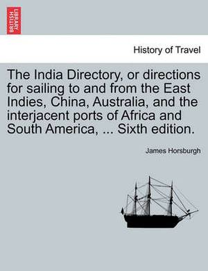 The India Directory, or Directions for Sailing to and from the East Indies, China, Australia, and the Interjacent Ports of Africa and South America, ... Sixth Edition. Volume First.