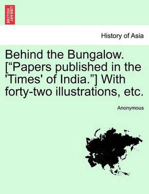 Behind the Bungalow. [Papers Published in the 'Times' of India.] with Forty-Two Illustrations, Etc.