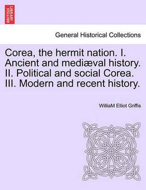 Corea, the Hermit Nation. I. Ancient and Mediaeval History. II. Political and Social Corea. III. Modern and Recent History.