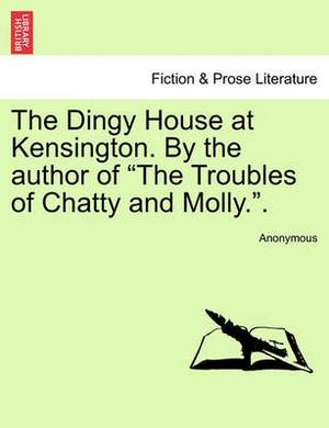The Dingy House at Kensington. by the Author of  The Troubles of Chatty and Molly..