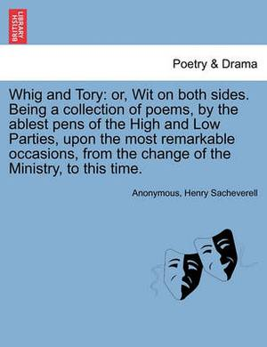 Whig and Tory: Or, Wit on Both Sides. Being a Collection of Poems, by the Ablest Pens of the High and Low Parties, Upon the Most Remarkable Occasions, from the Change of the Ministry, to This Time.