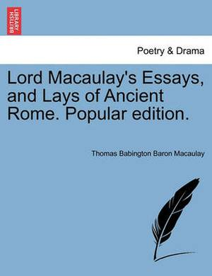 Lord Macaulay's Essays, and Lays of Ancient Rome. Popular Edition.