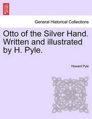 Otto of the Silver Hand. Written and Illustrated by H. Pyle.