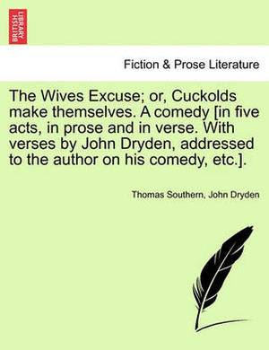 The Wives Excuse; Or, Cuckolds Make Themselves. a Comedy [In Five Acts, in Prose and in Verse. with Verses by John Dryden, Addressed to the Author on
