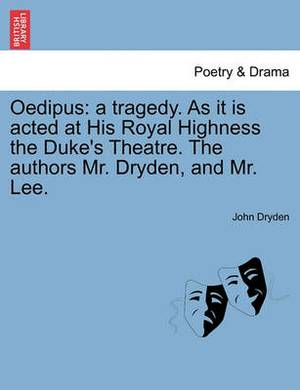 Oedipus: A Tragedy. as It Is Acted at His Royal Highness the Duke's Theatre. the Authors Mr. Dryden, and Mr. Lee.