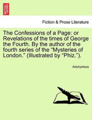 The Confessions of a Page: Or Revelations of the Times of George the Fourth. by the Author of the Fourth Series of the  Mysteries of London.  (Illustrated by  Phiz. ).