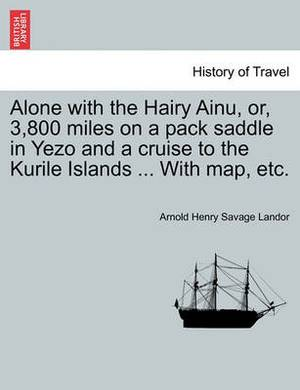Alone with the Hairy Ainu, Or, 3,800 Miles on a Pack Saddle in Yezo and a Cruise to the Kurile Islands ... with Map, Etc.