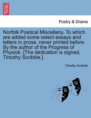 Norfolk Poetical Miscellany. to Which Are Added Some Select Essays and Letters in Prose, Never Printed Before. by the Author of the Progress of Physick. [The Dedication Is Signed, Timothy Scribble.]