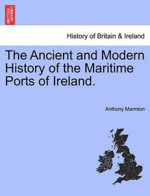 The Ancient and Modern History of the Maritime Ports of Ireland. Fourth Edition
