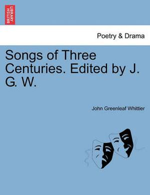 Songs of Three Centuries. Edited by J. G. W.