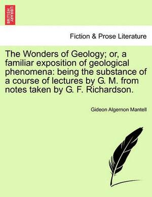 The Wonders of Geology; Or, a Familiar Exposition of Geological Phenomena: Being the Substance of a Course of Lectures by G. M. from Notes Taken by G. F. Richardson.
