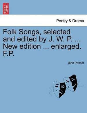 Folk Songs, Selected and Edited by J. W. P. ... New Edition ... Enlarged. F.P.