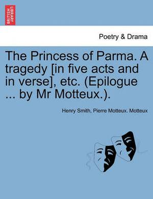 The Princess of Parma. a Tragedy [In Five Acts and in Verse], Etc. (Epilogue ... by MR Motteux.).
