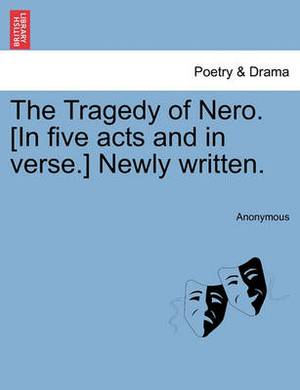 The Tragedy of Nero. [In Five Acts and in Verse.] Newly Written.