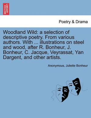 Woodland Wild: A Selection of Descriptive Poetry. from Various Authors. with ... Illustrations on Steel and Wood, After R. Bonheur, J. Bonheur, C. Jacque, Veyrassat, Yan Dargent, and Other Artists.