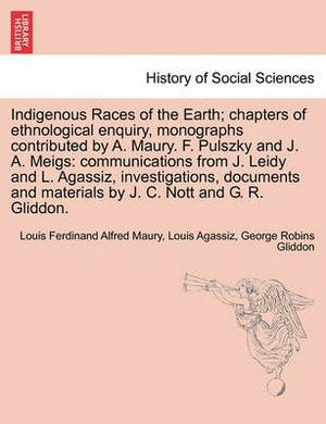 Indigenous Races of the Earth; Chapters of Ethnological Enquiry, Monographs Contributed by A. Maury. F. Pulszky and J. A. Meigs: Communications from J. Leidy and L. Agassiz, Investigations, Documents and Materials by J. C. Nott and G. R. Gliddon.