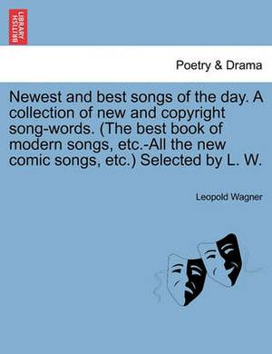 Newest and Best Songs of the Day. a Collection of New and Copyright Song-Words. (the Best Book of Modern Songs, Etc.-All the New Comic Songs, Etc.) Selected by L. W.