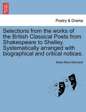 Selections from the Works of the British Classical Poets from Shakespeare to Shelley. Systematically Arranged with Biographical and Critical Notices.
