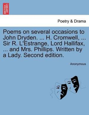 Poems on Several Occasions to John Dryden. ... H. Cromwell, ... Sir R. L'Estrange, Lord Hallifax, ... and Mrs. Phillips. Written by a Lady. Second Edition.