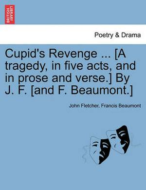 Cupid's Revenge ... [A Tragedy, in Five Acts, and in Prose and Verse.] by J. F. [And F. Beaumont.]
