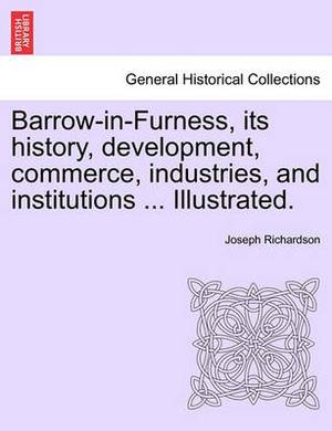 Barrow-In-Furness, Its History, Development, Commerce, Industries, and Institutions ... Illustrated.
