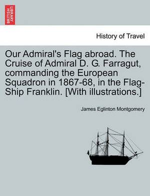 Our Admiral's Flag Abroad. the Cruise of Admiral D. G. Farragut, Commanding the European Squadron in 1867-68, in the Flag-Ship Franklin. [With Illustrations.]