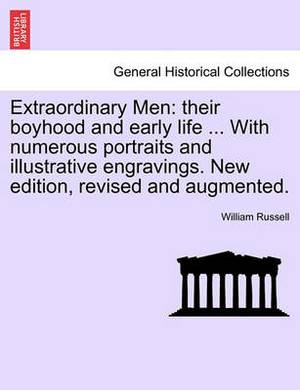 Extraordinary Men: Their Boyhood and Early Life ... with Numerous Portraits and Illustrative Engravings. New Edition, Revised and Augmented.