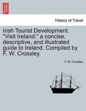 Irish Tourist Development. Visit Ireland: A Concise, Descriptive, and Illustrated Guide to Ireland. Compiled by F. W. Crossley.