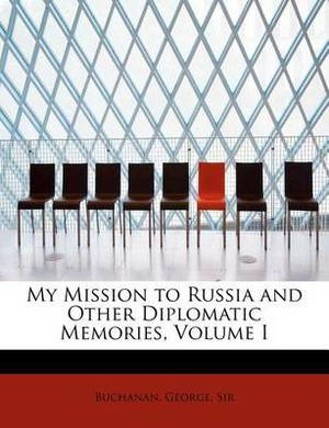 My Mission to Russia and Other Diplomatic Memories, Volume I