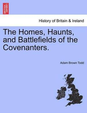 The Homes, Haunts, and Battlefields of the Covenanters.