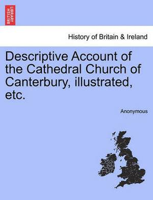 Descriptive Account of the Cathedral Church of Canterbury, Illustrated, Etc.