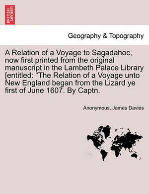 A Relation of a Voyage to Sagadahoc, Now First Printed from the Original Manuscript in the Lambeth Palace Library [Entitled: The Relation of a Voyage Unto New England Began from the Lizard Ye First of June 1607. by Captn.