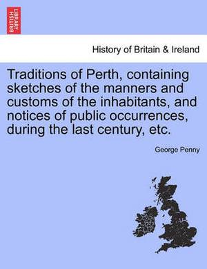 Traditions of Perth, Containing Sketches of the Manners and Customs of the Inhabitants, and Notices of Public Occurrences, During the Last Century, Etc.