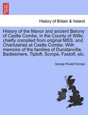 History of the Manor and Ancient Barony of Castle Combe, in the County of Wilts; Chiefly Compiled from Original Mss. and Chartularies at Castle Combe. with Memoirs of the Families of Dunstanville, Badlesmere, Tiptoft, Scrope, Fastolf, Etc.