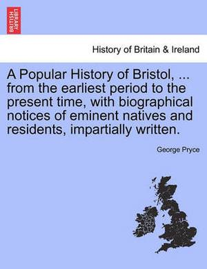 A Popular History of Bristol, ... from the Earliest Period to the Present Time, with Biographical Notices of Eminent Natives and Residents, Impartially Written.