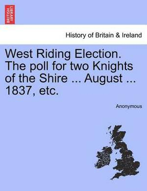West Riding Election. the Poll for Two Knights of the Shire ... August ... 1837, Etc.