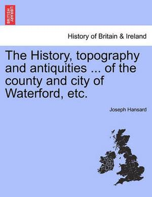 The History, Topography and Antiquities ... of the County and City of Waterford, Etc.
