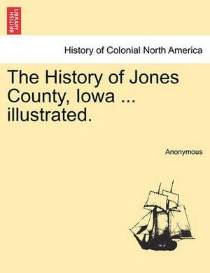 The History of Jones County, Iowa ... Illustrated.