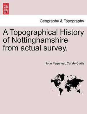 A Topographical History of Nottinghamshire from Actual Survey.