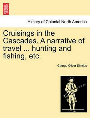 Cruisings in the Cascades. a Narrative of Travel ... Hunting and Fishing, Etc.