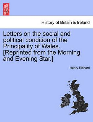 Letters on the Social and Political Condition of the Principality of Wales. [Reprinted from the Morning and Evening Star.]