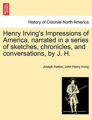 Henry Irving's Impressions of America, Narrated in a Series of Sketches, Chronicles, and Conversations, by J. H. Vol. I.